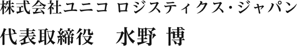 株式会社ユニコロジスティクス・ジャパン 代表取締役 水野 博